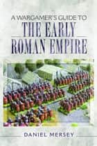 A Wargamer's Guide to the Early Roman Empire ebook by Daniel  Mersey