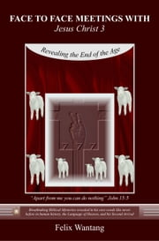 Face to Face Meetings With Jesus Christ 3 (Read Chapter One) - Revealing the End of the Age ebook by Felix Wantang