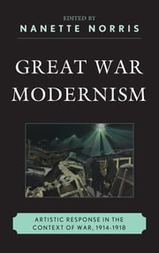 Great War Modernism - Artistic Response in the Context of War, 1914-1918 ebook by Nanette Norris,James Brown,Gregory M. Dandeles,David A. Davis,Erika Kuhlman,Travis L. Martin,Jeffrey Mathes McCarthy,Taryn L. Okuma,Matthew David Perry,Camelia Raghinaru,Graeme Stout,Michael J. K. Walsh,Joyce Wexler