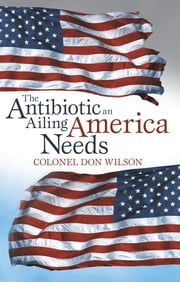 The Antibiotic an Ailing America Needs ebook by Colonel Don Wilson