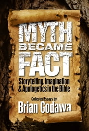 Myth Became Fact: Storytelling, Imagination, and Apologetics in the Bible ebook by Brian Godawa