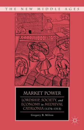 Market Power - Lordship, Society, and Economy in Medieval Catalonia (1276–1313) ebook by G. Milton