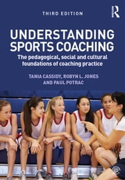 Understanding Sports Coaching - The Pedagogical, Social and Cultural Foundations of Coaching Practice ebook by Tania G. Cassidy,Robyn L. Jones,Paul A. Potrac