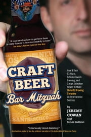 Craft Beer Bar Mitzvah: How It Took 13 Years, Extreme Jewish Brewing, and Circus Sideshow Freaks to Make Shmaltz Brewing an International Success ebook by Jeremy Cowan,James Sullivan