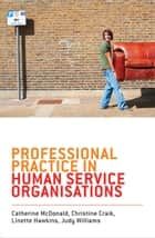 Professional Practice in Human Service Organisations - A practical guide for human service workers ebook by Catherine McDonald, Christine Craik, Linette Hawkins,...