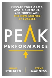 Peak Performance - Elevate Your Game, Avoid Burnout, and Thrive with the New Science of Success ebook by Brad Stulberg, Steve Magness