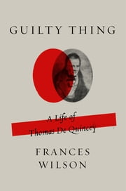 Guilty Thing - A Life of Thomas De Quincey ebook by Frances Wilson