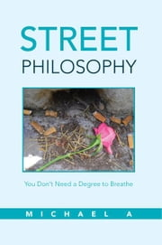 Street Philosophy - You Don't Need a Degree to Breathe ebook by Michael A