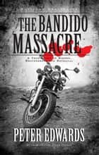Bandido Massacre - A True Story of Bikers, Brotherhood and Betrayal ebook by Peter Edwards