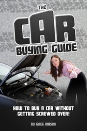 The Car Buying Guide: How to Buy a Car Without Getting SCREWED OVER! ebook by Greg Mason