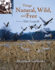 Things Natural, Wild, and Free - The Life of Aldo Leopold ebook by Marybeth Lorbiecki