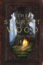 The Starlit Wood - New Fairy Tales ebook by Dominik Parisien,Navah Wolfe