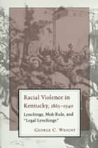 "Racial Violence In Kentucky - Lynchings, Mob Rule, and ""Legal Lynchings"" ebook by George C. Wright"