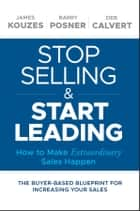 Stop Selling and Start Leading - How to Make Extraordinary Sales Happen ebook by James M. Kouzes, Barry Z. Posner, Deb Calvert