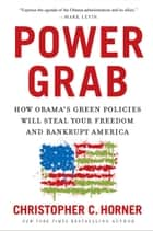 Power Grab - How Obama's Green Policies Will Steal Your Freedom and Bankrupt America ebook by Christopher C. Horner