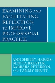 Examining and Facilitating Reflection to Improve Professional Practice ebook by Ann Shelby Harris,Benita Bruster,Barbara Peterson,Tammy Shutt