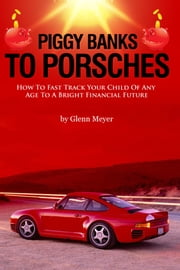 Piggy Banks To Porsches - How To Fast Track Your Child Of Any Age To A Bright Financial Future ebook by Glenn Meyer