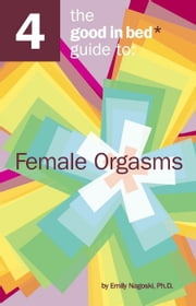 The Good in Bed Guide to Female Orgasms ebook by Emily Nagoski Ph.D.