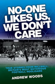 No-One Likes Us, We Don't Care - True Stories from Millwall, Britain's Most Notorious Football Hooligans ebook by Andrew Woods