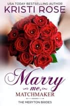 Marry Me, Matchmaker - The Meryton Brides ebook by Kristi Rose
