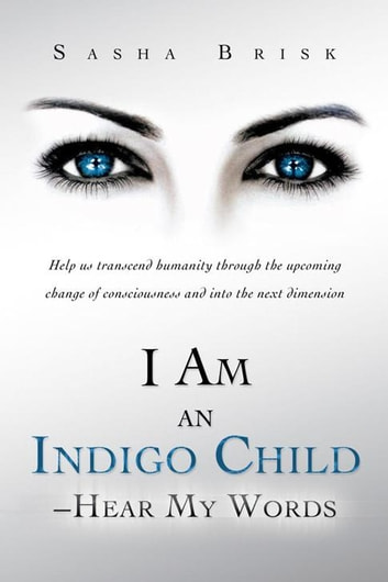 I Am an Indigo Child – Hear My Words - Help Us Transcend Humanity Through the Upcoming Change of Consciousness and into the Next Dimension ebook by Sasha Brisk
