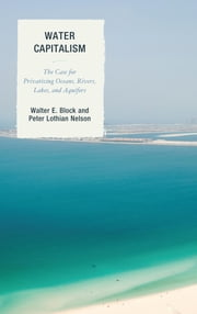 Water Capitalism - The Case for Privatizing Oceans, Rivers, Lakes, and Aquifers ebook by Walter E. Block,Peter L. Nelson