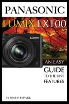 Panasonic Lumix LX100: An Easy Guide to the Best Features ebook by Joseph Spark