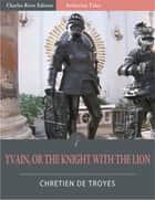 Yvain, or, The Knight with the Lion (Illustrated Edition) ebook by Chrétien de Troyes