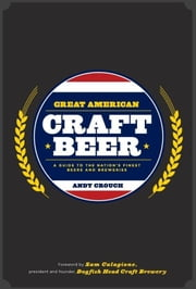 Great American Craft Beer - A Guide to the Nation's Finest Beers and Breweries ebook by Andy Crouch,Sam Calagione