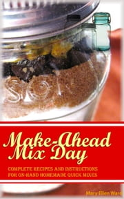 Make-Ahead Mix Day Complete Recipes and Instructions for On-Hand Homemade Quick Mixes ebook by Mary Ellen Ward