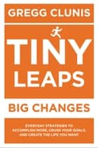 Tiny Leaps, Big Changes - Everyday Strategies to Accomplish More, Crush Your Goals, and Create the Life You Want ebook by Gregg Clunis