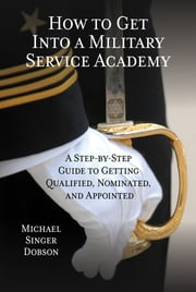 How to Get Into a Military Service Academy - A Step-by-Step Guide to Getting Qualified, Nominated, and Appointed ebook by Michael Singer Dobson
