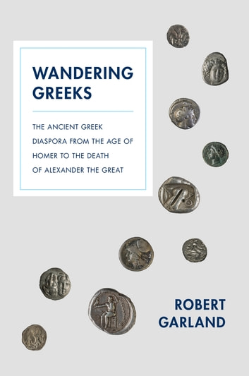 Wandering Greeks - The Ancient Greek Diaspora from the Age of Homer to the Death of Alexander the Great ebook by Robert Garland