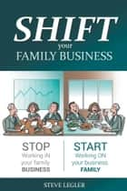 SHIFT your Family Business - Stop working in your family business and start working on your business family ebook by Steve Legler, MBA, CFA,...