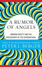 A Rumor of Angels: Modern Society and the Rediscovery of the Supernatural ebook by Peter L. Berger