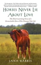 Horses Never Lie about Love ebook by Jana Harris