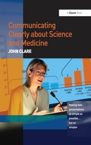 Communicating Clearly about Science and Medicine - Making Data Presentations as Simple as Possible ... But No Simpler ebook by John Clare