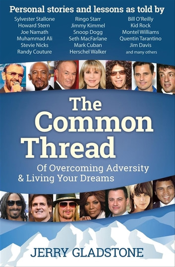 The Common Thread - Of Overcoming Adversity & Living Your Dreams ebook by Jerry Gladstone,Sylvester Stallone,Howard Stern,Joe Namath,Muhammad Ali,Stevie Nicks,Randy Couture,Ringo Starr,Jimmy Kimmel,Snoop Dogg,Seth MacFarlane,Mark Cuban,Herschel Walker,Bill O'Reilly,Kid Rock,Montel Williams,Quentin Tarantino,Jim Davis