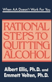 When AA Doesn't Work For You: Rational Steps to Quitting Alcohol - Rational Steps to Quitting Alcohol ebook by Albert Ellis, Ph.D.,Emmett Velten, Ph.D.