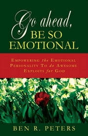 Go Ahead, Be So Emotional: Empowering the Emotional Personality to do Awesome Exploits for God ebook by Ben Peters