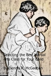 Selecting the Best Martial Arts Class for Your Child ebook by Dennis P McGeehan