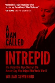 A Man Called Intrepid - The Incredible True Story of the Master Spy Who Helped Win World War II ebook by William Stevenson