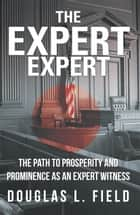 The Expert Expert - The Path to Prosperity and Prominence as an Expert Witness ebook by Douglas L. Field