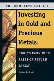 The Complete Guide to Investing in Gold and Precious Metals - How to Earn High Rates of Return Safely ebook by Alan Northcott