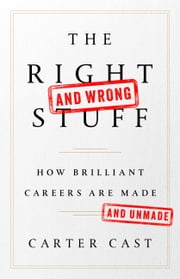 The Right-and Wrong-Stuff - How Brilliant Careers Are Made and Unmade ebook by Carter Cast
