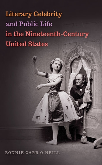 Literary Celebrity and Public Life in the Nineteenth-Century United States ebook by Bonnie O'Neill