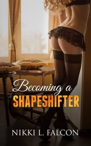 Becoming a Shapeshifter (TG Gender Transformation Erotica) ebook by Nikki L. Falcon