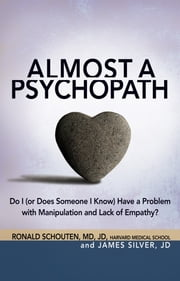 Almost a Psychopath - Do I (or Does Someone I Know) Have a Problem with Manipulation and Lack of Empathy? ebook by Ronald Schouten, MD,James Silver, JD