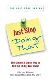 Just Stop Doing That! - The Simple & Quick Way to Get Rid of Any Bad Habit ebook by Ellie Izzo, PhD,Vicki Carpel Miller, BSN, MS, LMFT