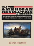 Was the American Revolution a Mistake? ebook by Burton Weltman